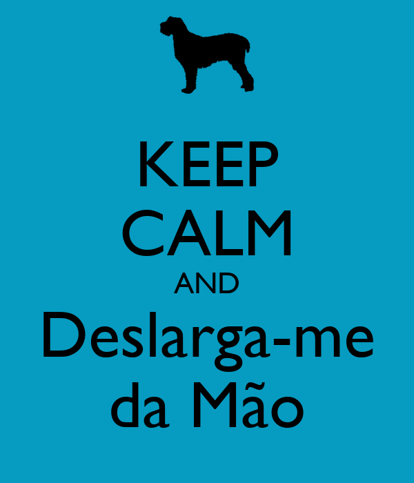 KEEP CALM AND Deslarga-me da Mão