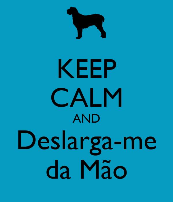 KEEP CALM AND Deslarga-me da Mão