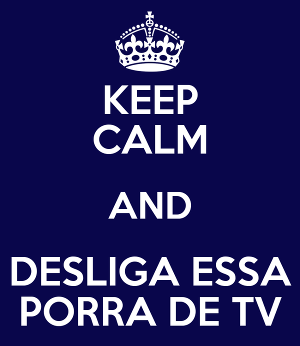 KEEP CALM AND DESLIGA ESSA PORRA DE TV
