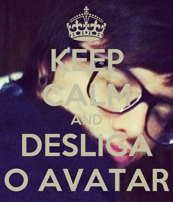 KEEP CALM AND DESLIGA O AVATAR