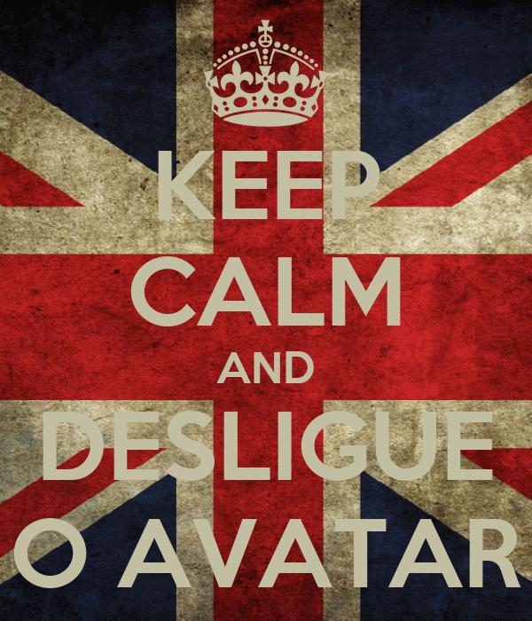 KEEP CALM AND DESLIGUE O AVATAR