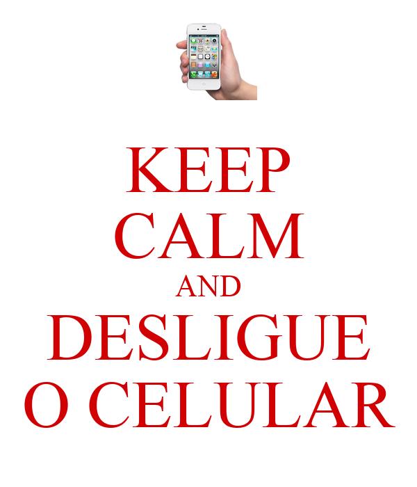 KEEP CALM AND DESLIGUE O CELULAR