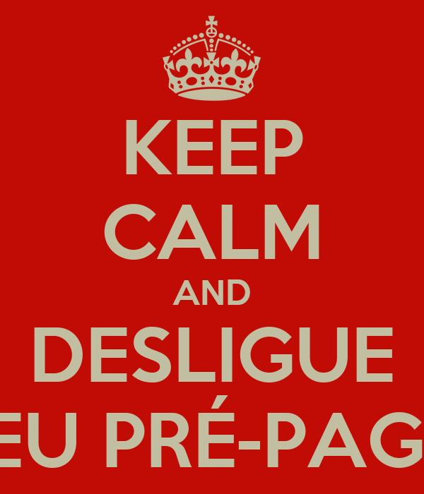 KEEP CALM AND DESLIGUE SEU PRÉ-PAGO