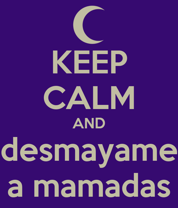 KEEP CALM AND desmayame a mamadas