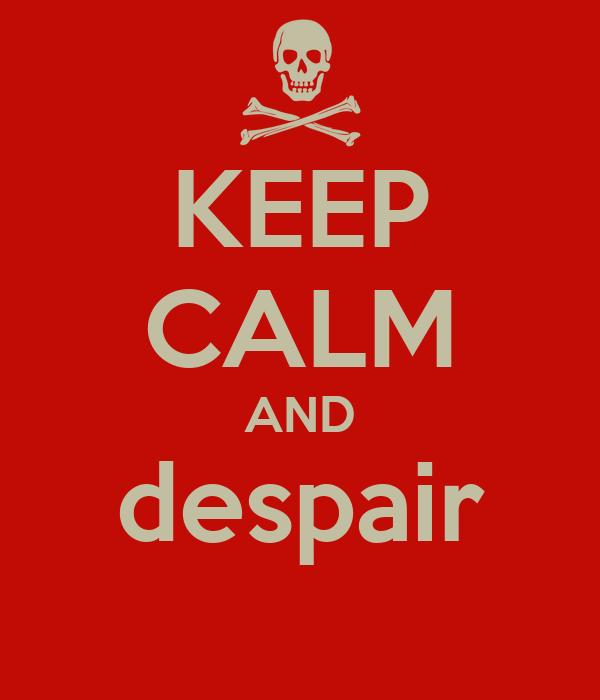 KEEP CALM AND despair