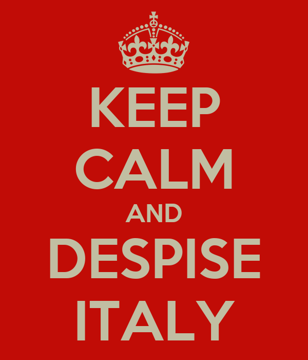 KEEP CALM AND DESPISE ITALY