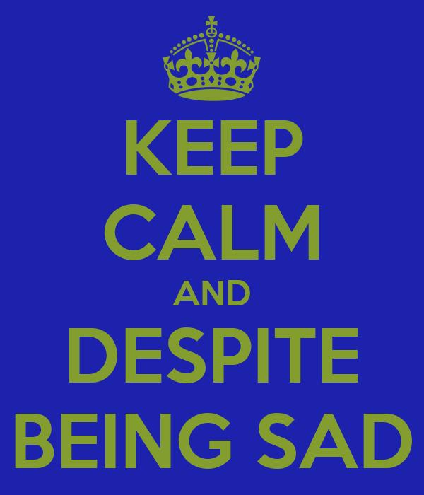 KEEP CALM AND DESPITE BEING SAD