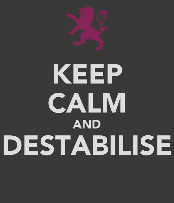 KEEP CALM AND DESTABILISE