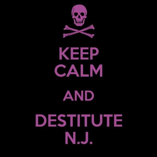 KEEP CALM AND DESTITUTE N.J.