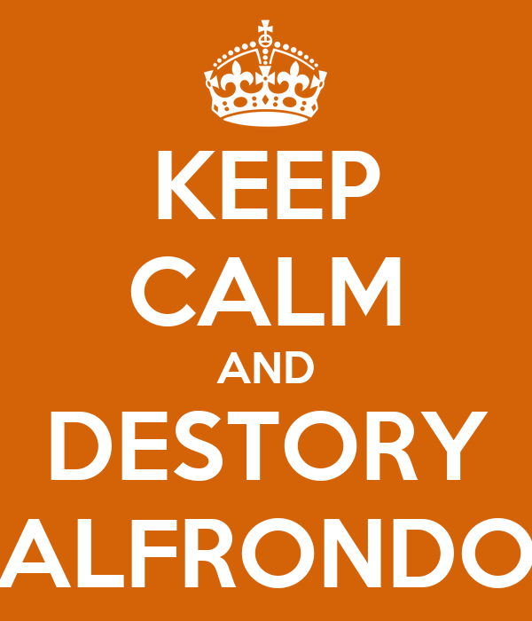KEEP CALM AND DESTORY ALFRONDO