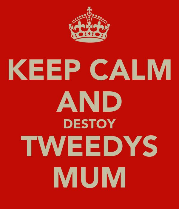 KEEP CALM AND DESTOY TWEEDYS MUM