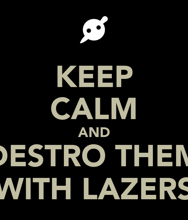 KEEP CALM AND DESTRO THEM WITH LAZERS
