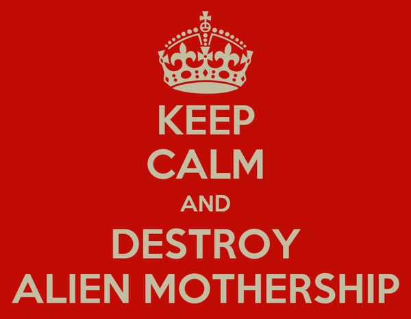 KEEP CALM AND DESTROY ALIEN MOTHERSHIP
