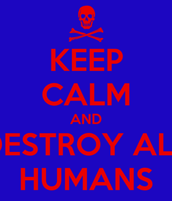 KEEP CALM AND DESTROY ALL HUMANS