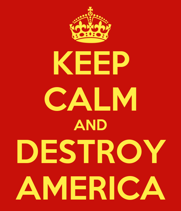 KEEP CALM AND DESTROY AMERICA