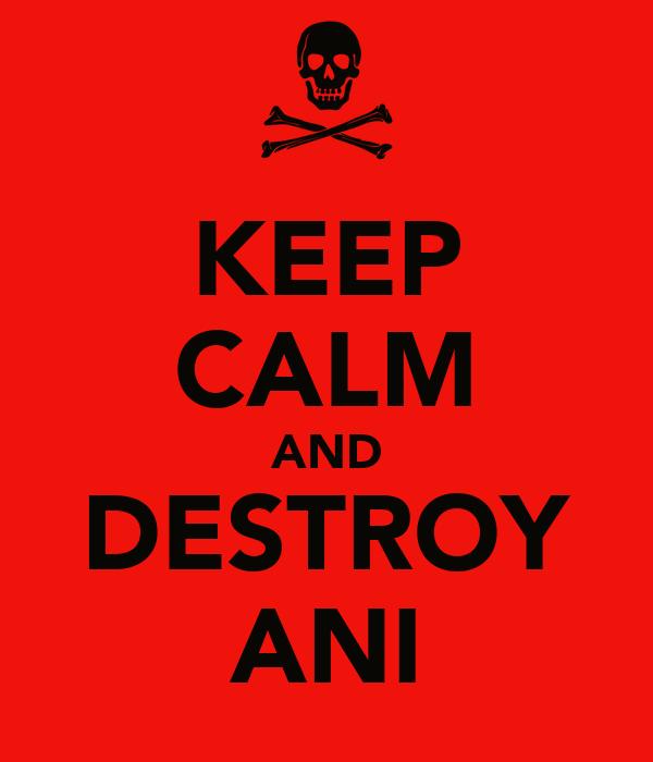 KEEP CALM AND DESTROY ANI