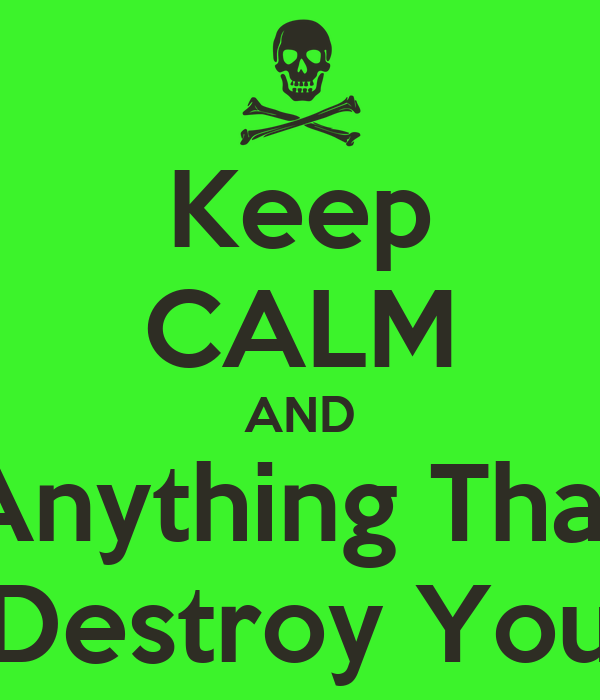 Keep CALM AND Destroy Anything That Tries To Destroy You
