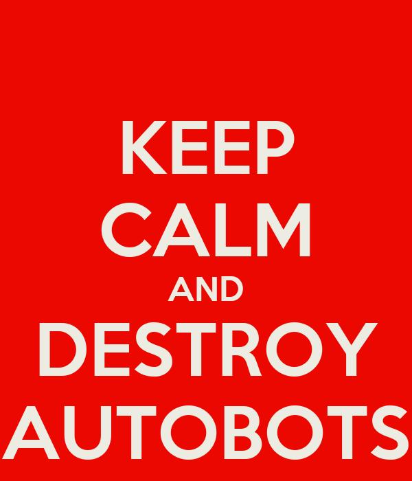 KEEP CALM AND DESTROY AUTOBOTS