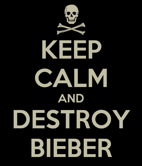 KEEP CALM AND DESTROY BIEBER
