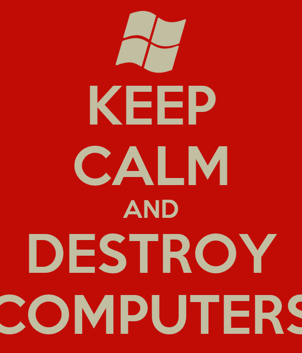 KEEP CALM AND DESTROY COMPUTERS