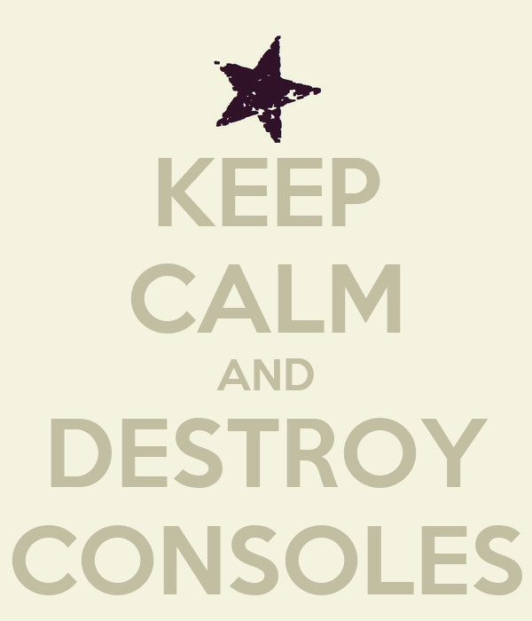 KEEP CALM AND DESTROY CONSOLES