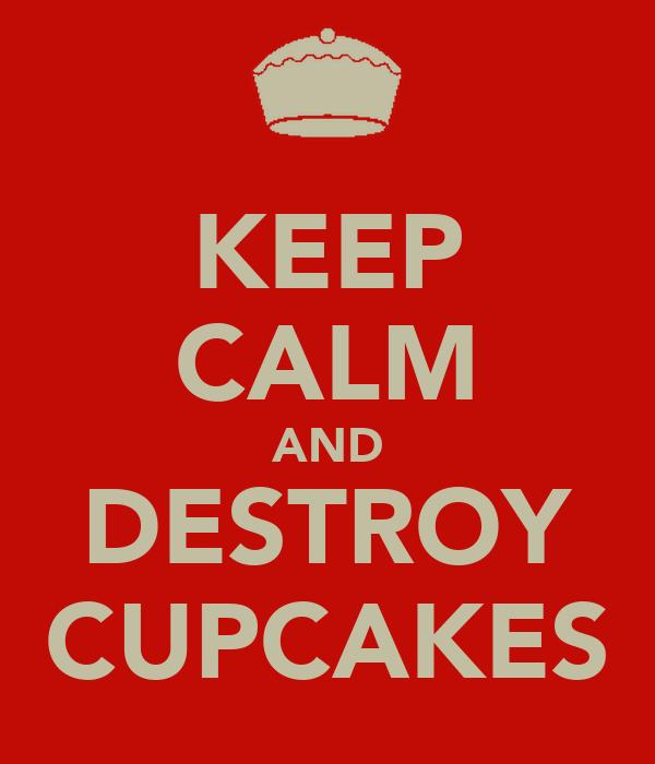 KEEP CALM AND DESTROY CUPCAKES
