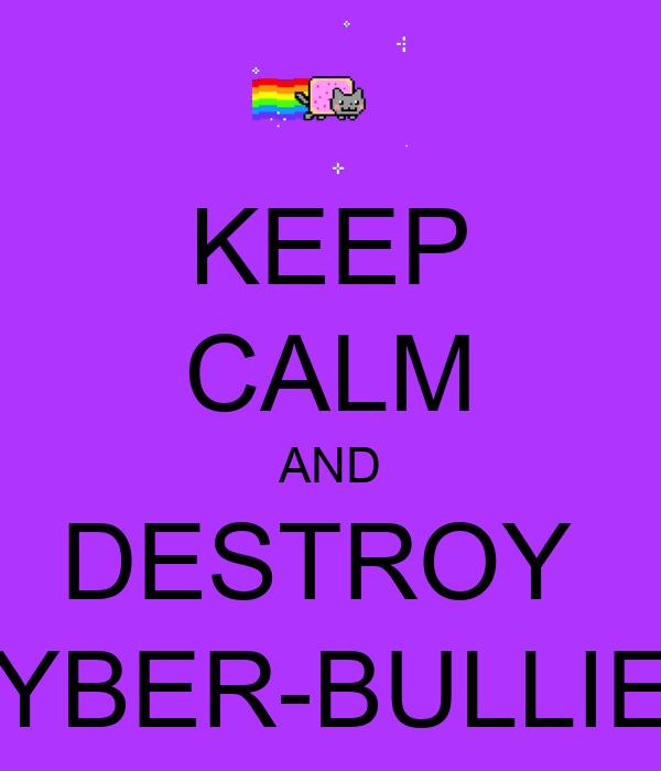 KEEP CALM AND DESTROY  CYBER-BULLIES