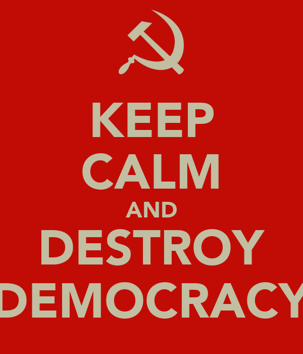 KEEP CALM AND DESTROY DEMOCRACY