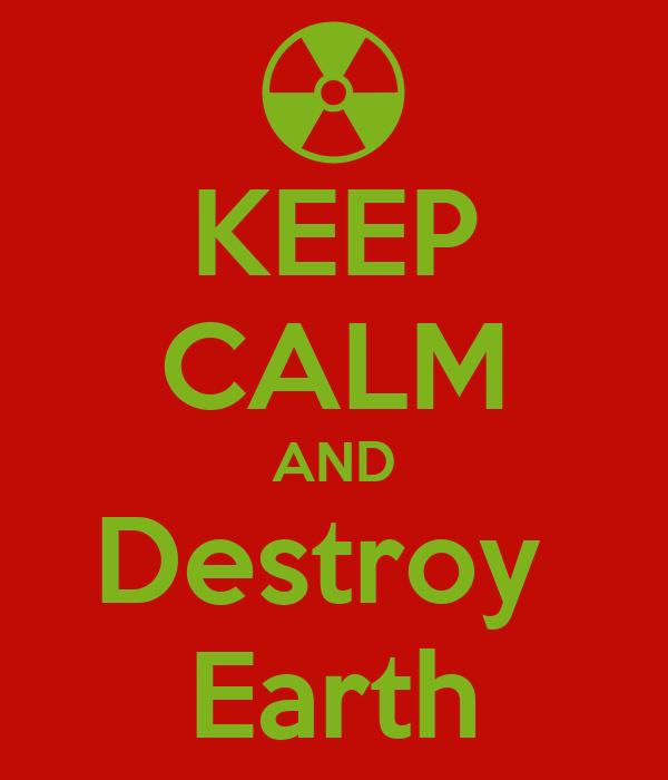 KEEP CALM AND Destroy  Earth
