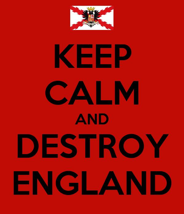 KEEP CALM AND DESTROY ENGLAND