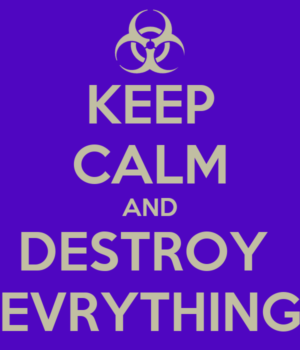 KEEP CALM AND DESTROY  EVRYTHING