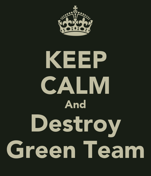 KEEP CALM And Destroy Green Team