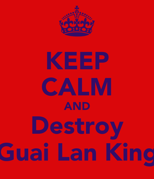 KEEP CALM AND Destroy Guai Lan King
