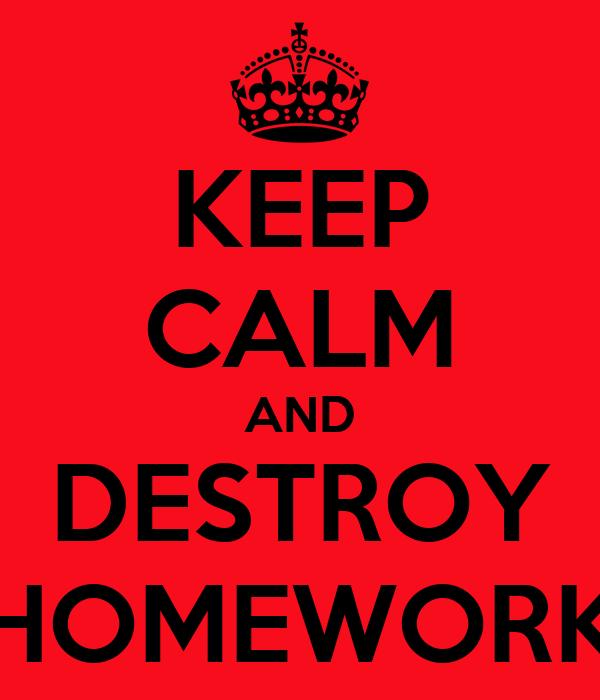 KEEP CALM AND DESTROY HOMEWORK