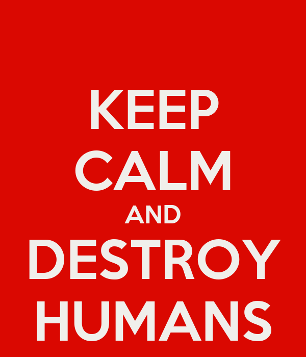 KEEP CALM AND DESTROY HUMANS