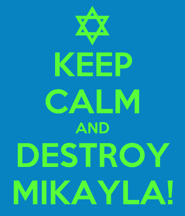 KEEP CALM AND DESTROY MIKAYLA!