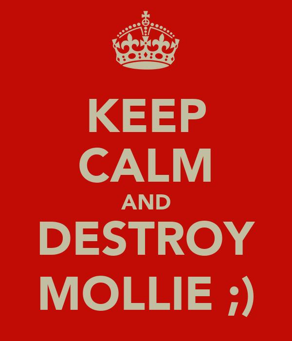 KEEP CALM AND DESTROY MOLLIE ;)