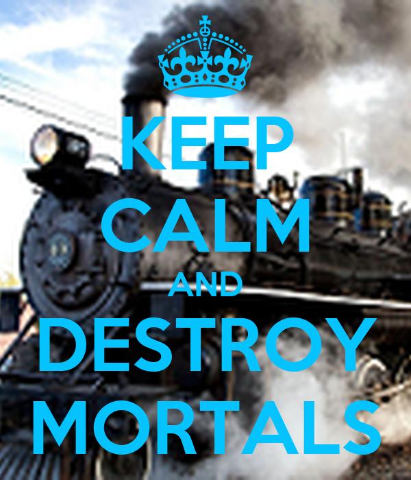 KEEP CALM AND DESTROY MORTALS