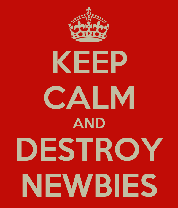 KEEP CALM AND DESTROY NEWBIES