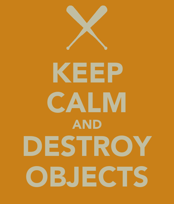 KEEP CALM AND DESTROY OBJECTS