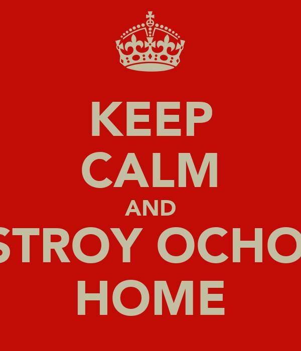 KEEP CALM AND DESTROY OCHOA'S HOME