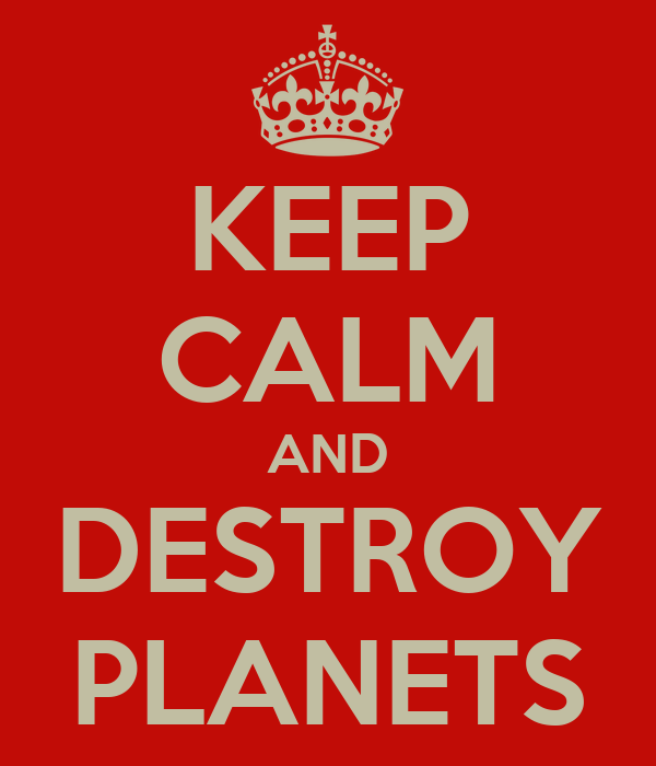 KEEP CALM AND DESTROY PLANETS