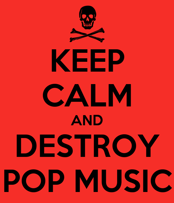 KEEP CALM AND DESTROY POP MUSIC
