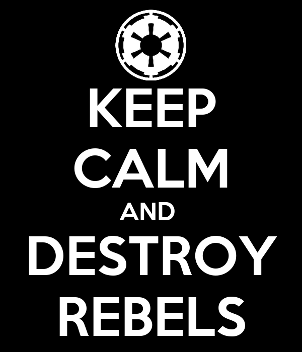 KEEP CALM AND  DESTROY REBELS