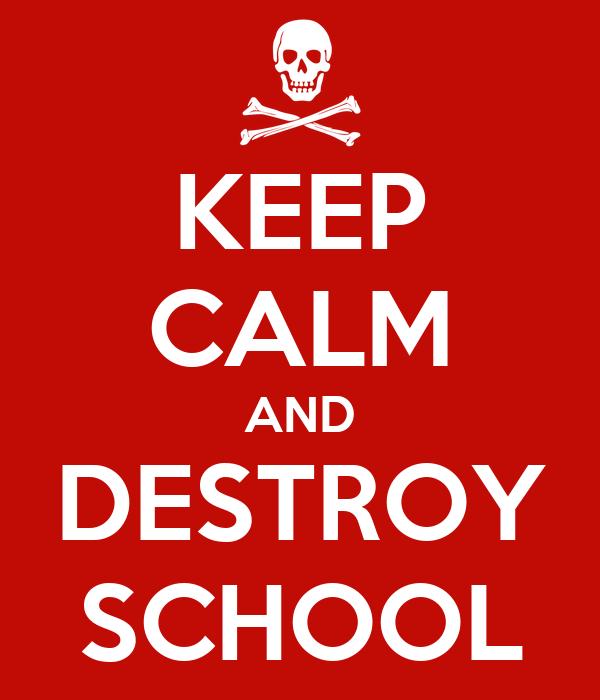 KEEP CALM AND DESTROY SCHOOL