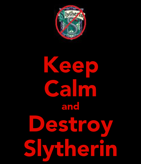 Keep Calm and Destroy Slytherin