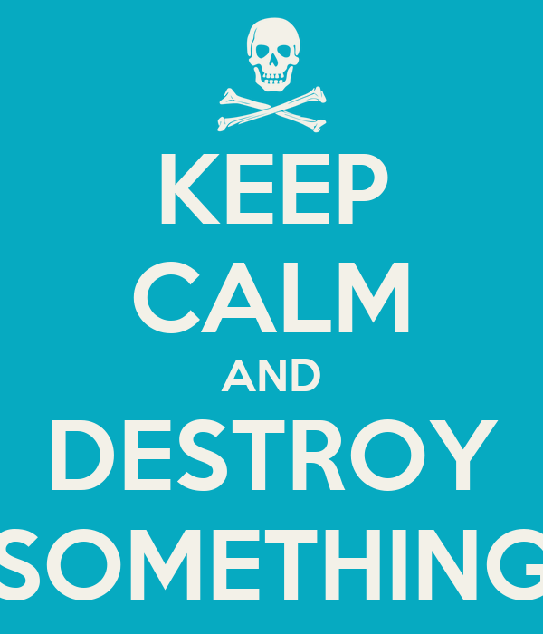 KEEP CALM AND DESTROY SOMETHING