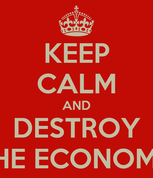 KEEP CALM AND DESTROY THE ECONOMY