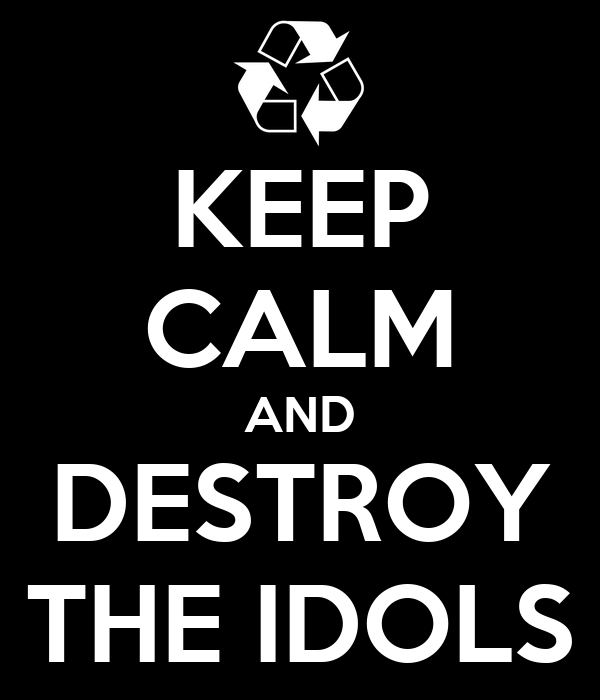 KEEP CALM AND DESTROY THE IDOLS