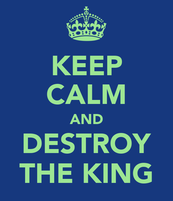 KEEP CALM AND DESTROY THE KING